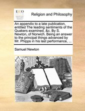 An Appendix to a Late Publication, Entitled the Leading Sentiments of the Quakers Examined, &C. by S. Newton, of Norwich. Being an Answer to the Principal Things Advanced by Mr. Phipps in His Last Per