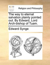 The Way to Eternal Salvation Plainly Pointed Out. by Edward, Lord Arch-Bishop of Tuam.