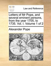 Letters of MR Pope, and Several Eminent Persons, from the Year 1705, to 1735. Vol. I. Volume 1 of 2