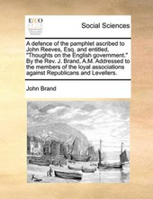 """A Defence of the Pamphlet Ascribed to John Reeves, Esq. and Entitled, """"Thoughts on the English Government."""" by the REV. J. Brand, A.M. Addressed to the Members of the Loyal Associations Against Republ"""