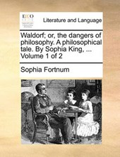 Waldorf; Or, the Dangers of Philosophy. a Philosophical Tale. by Sophia King, ... Volume 1 of 2