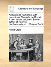 Adelaide de Narbonne, with Memoirs of Charlotte de Cordet. a Tale. in Four Volumes. by the Author of Henry of Northumberland. ... Volume 2 of 4