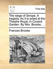 The Siege of Sinope. a Tragedy. as It Is Acted at the Theatre Royal, in Covent-Garden. by Mrs. Brooke, ...