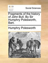 Fragments of the History of John Bull. by Sir Humphry Polesworth, Bart.