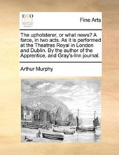 The Upholsterer, or What News? a Farce, in Two Acts. as It Is Performed at the Theatres Royal in London and Dublin. by the Author of the Apprentice, and Gray's-Inn Journal.