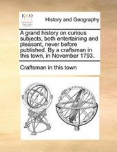 A Grand History on Curious Subjects, Both Entertaining and Pleasant, Never Before Published. by a Craftsman in This Town, in November 1793.