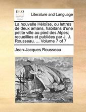 La Nouvelle Hlose, Ou Lettres de Deux Amans, Habitans D'Une Petite Ville Au Pied Des Alpes; Recueillies Et Publies Par J. J. Rousseau. ... Volume 7 of 7