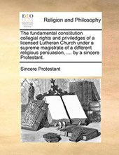 The Fundamental Constitution Collegial Rights and Priviledges of a Licensed Lutheran Church Under a Supreme Magistrate of a Different Religious Persuasion, .... by a Sincere Protestant.