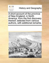 A Short Account of the Province of New England, in North America, from the First Discovery Thereof; Selected from Various Authors, with Additional Remarks.
