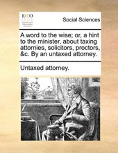A Word to the Wise; Or, a Hint to the Minister, about Taxing Attornies, Solicitors, Proctors, &C. by an Untaxed Attorney.