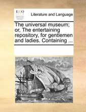 The Universal Museum; Or, the Entertaining Repository, for Gentlemen and Ladies. Containing ...