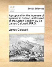 A Proposal for the Increase of Apiaries in Ireland, Addressed to the Dublin Society. by Sir James Caldwell, F.R.S.