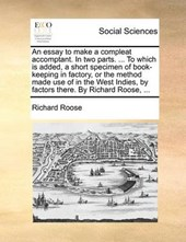An Essay to Make a Compleat Accomptant. in Two Parts. ... to Which Is Added, a Short Specimen of Book-Keeping in Factory, or the Method Made Use of in the West Indies, by Factors There. by Richard Roo