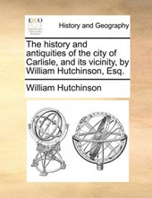 The History and Antiquities of the City of Carlisle, and Its Vicinity, by William Hutchinson, Esq.