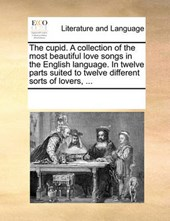 The Cupid. a Collection of the Most Beautiful Love Songs in the English Language. in Twelve Parts Suited to Twelve Different Sorts of Lovers, ...