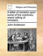 A Letter of Remarks Upon Some of the Overtures, Anent Calling of Ministers.