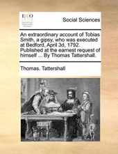 An Extraordinary Account of Tobias Smith, a Gipsy, Who Was Executed at Bedford, April 3D, 1792. Published at the Earnest Request of Himself ... by Thomas Tattershall.