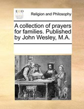 A Collection of Prayers for Families. Published by John Wesley, M.A.