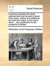 A Scheme Whereby the Whole National Debt May Be Paid in about Thirty Years, Without Any Additional Tax Upon the Nation, or Any Injury Done, ... by a Wellwisher to the Prosperity of Britain.