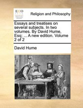 Essays and Treatises on Several Subjects. in Two Volumes. by David Hume, Esq; ... a New Edition. Volume 2 of 2