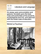 An Essay Upon Pronunciation and Gesture, Founded Upon the Best Rules and Authorities of the Ancients, Ecclesiastical and Civil, and Adorned with the Finest Rules of Elocution.