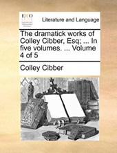 The Dramatick Works of Colley Cibber, Esq; ... in Five Volumes. ... Volume 4 of 5