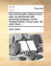 Too Civil by Half, a Farce in Two Acts, as Performed with Universal Applause, at the Theatre-Royal, Drury-Lane. by John Dent, ...