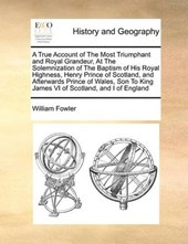 A True Account of the Most Triumphant and Royal Grandeur, at the Solemnization of the Baptism of His Royal Highness, Henry Prince of Scotland, and Afterwards Prince of Wales, Son to King James VI of S