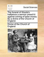 The Funeral of Woods's Halfpence a Sermon Preach'd Against Coining of Base Money. by a Divine of the Church of England.