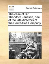 The Case of Sir Theodore Janssen, One of the Late Directors of the South-Sea Company.