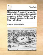 Retaliation. a Farce, in Two Acts. as It Is Performed, with Universal Applause, at the Theatre-Royal, in Covent-Garden, by Leonard Mac Nally, Esq.