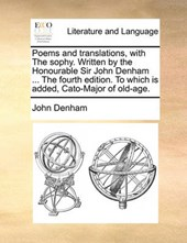 Poems and Translations, with the Sophy. Written by the Honourable Sir John Denham ... the Fourth Edition. to Which Is Added, Cato-Major of Old-Age.