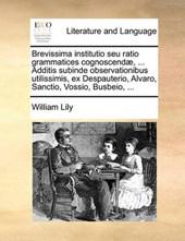 Brevissima Institutio Seu Ratio Grammatices Cognoscendae, ... Additis Subinde Observationibus Utilissimis, Ex Despauterio, Alvaro, Sanctio, Vossio, Busbeio, ...