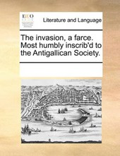 The Invasion, a Farce. Most Humbly Inscrib'd to the Antigallican Society.