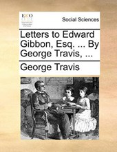 Letters to Edward Gibbon, Esq. ... by George Travis, ...