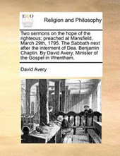 Two Sermons on the Hope of the Righteous; Preached at Mansfield, March 29th, 1795. the Sabbath Next After the Interment of Dea. Benjamin Chaplin. by David Avery, Minister of the Gospel in Wrentham.