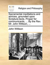 Sacramental Meditations and Advices, Grounded Upon Scripture-Texts. Proper for Communicants, ... by the REV. Mr. John Willison, ...