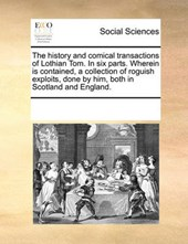 The History and Comical Transactions of Lothian Tom. in Six Parts. Wherein Is Contained, a Collection of Roguish Exploits, Done by Him, Both in Scotland and England.