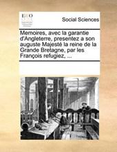 Memoires, Avec La Garantie D'Angleterre, Presentez a Son Auguste Majeste La Reine de La Grande Bretagne, Par Les Francois Refugiez, ...