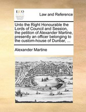 Unto the Right Honourable the Lords of Council and Session, the Petition of Alexander Martine, Presently an Officer Belonging to the Custom-House of Dunbar, ...