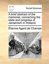 A Brief Abstract of the Memorial, Concerning the State and Progress of Jansenism in Holland.