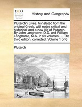 Plutarch's Lives, Translated from the Original Greek, with Notes Critical and Historical, and a New Life of Plutarch. by John Langhorne, D.D. and William Langhorne, M.A. in Six Volumes. ... the Third