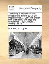 The History of England, as Well Ecclesiastical as Civil. by Mr. de Rapin Thoyras. ... Done Into English from the French, with Large and Useful Notes ... by N. Tindal, ... Volume 7 of 15