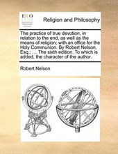 The Practice of True Devotion, in Relation to the End, as Well as the Means of Religion; With an Office for the Holy Communion. by Robert Nelson, Esq.; ... the Sixth Edition. to Which Is Added, the Ch