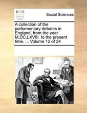 A Collection of the Parliamentary Debates in England, from the Year M, DC, LXVIII. to the Present Time. ... Volume 12 of 24