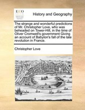 The Strange and Wonderful Predictions of Mr. Christopher Love, Who Was Beheaded on Tower-Hill, in the Time of Oliver Cromwell's Government Giving an Account of Babylon's Fall of the Late Revolution in