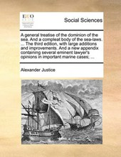 A General Treatise of the Dominion of the Sea. and a Compleat Body of the Sea-Laws. ... the Third Edition, with Large Additions and Improvements. and a New Appendix Containing Several Eminent Lawyer's
