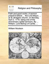 Faith and Good Works. a Sermon Preach'd Before ... the Lord Mayor, ... at St. Bridget's Church, on Munday, April 2. 1716. Being One of the Anniversary Spittal Sermons. by ... William, Lord Bishop of C