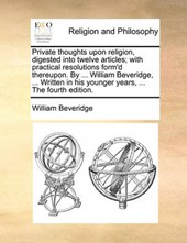 Private Thoughts Upon Religion, Digested Into Twelve Articles; With Practical Resolutions Form'd Thereupon. by ... William Beveridge, ... Written in His Younger Years, ... the Fourth Edition.
