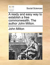 A Ready and Easy Way to Establish a Free Commonwealth. the Author John Milton.